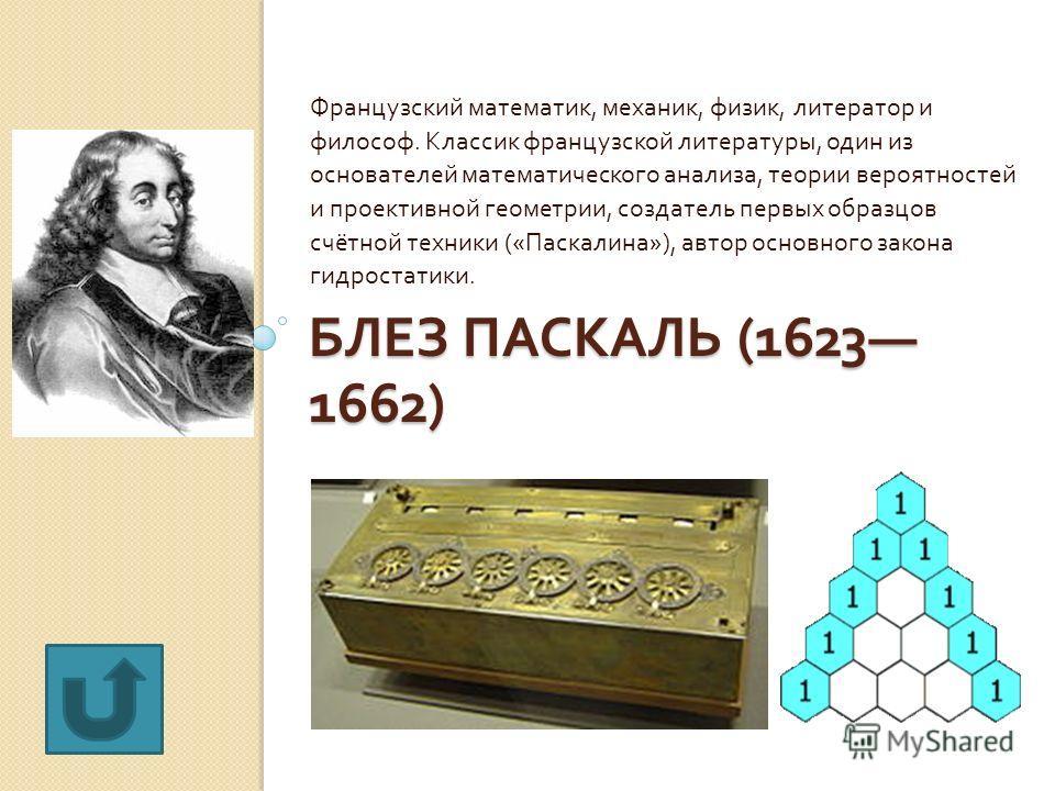БЛЕЗ ПАСКАЛЬ (1623 1662) Французский математик, механик, физик, литератор и философ. Классик французской литературы, один из основателей математического анализа, теории вероятностей и проективной геометрии, создатель первых образцов счётной техники (