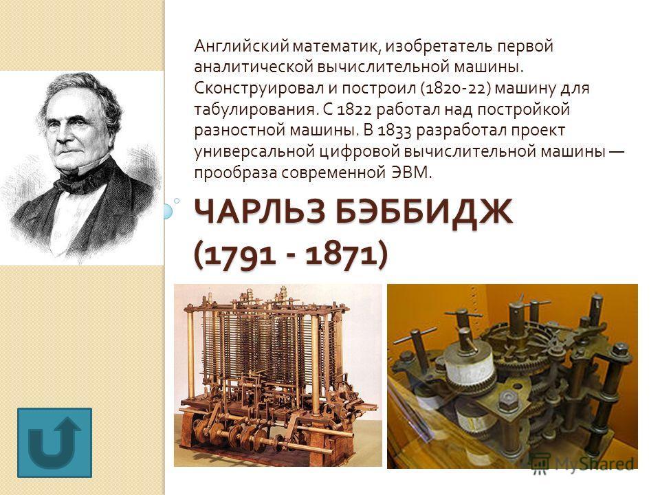 ЧАРЛЬЗ БЭББИДЖ (1791 - 1871) Английский математик, изобретатель первой аналитической вычислительной машины. Сконструировал и построил (1820-22) машину для табулирования. С 1822 работал над постройкой разностной машины. В 1833 разработал проект универ