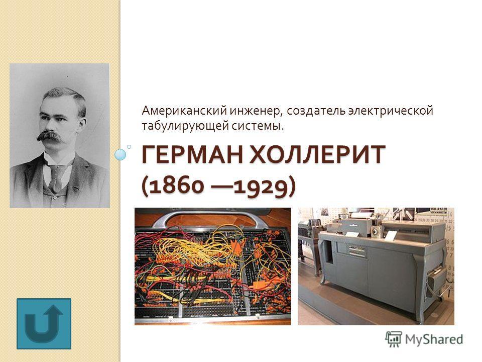 ГЕРМАН ХОЛЛЕРИТ (1860 1929) Американский инженер, создатель электрической табулирующей системы.