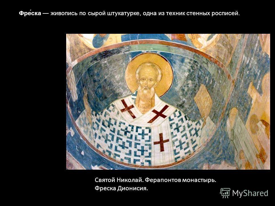 Святой Николай. Ферапонтов монастырь. Фреска Дионисия. Фре́ска живопись по сырой штукатурке, одна из техник стенных росписей.