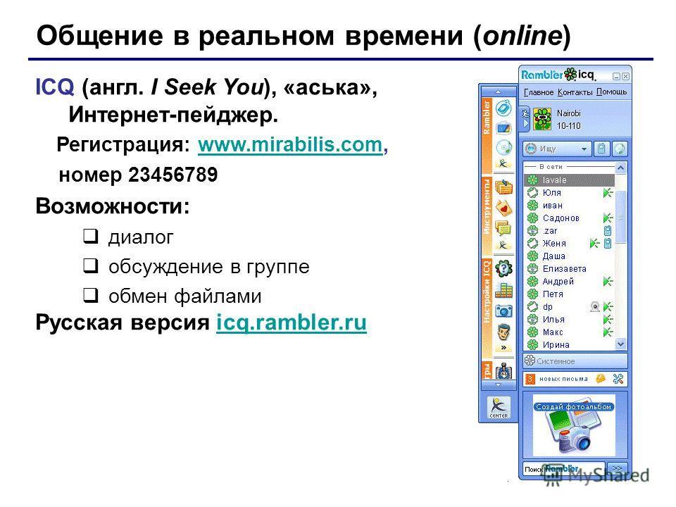 Общение в реальном времени (online) ICQ (англ. I Seek You), «аська», Интернет-пейджер. Регистрация: www.mirabilis.com,www.mirabilis.com номер 23456789 Возможности: диалог обсуждение в группе обмен файлами Русская версия icq.rambler.ruicq.rambler.ru