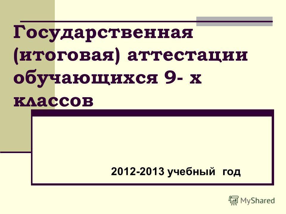 Государственная (итоговая) аттестации обучающихся 9- х классов 2012-2013 учебный год