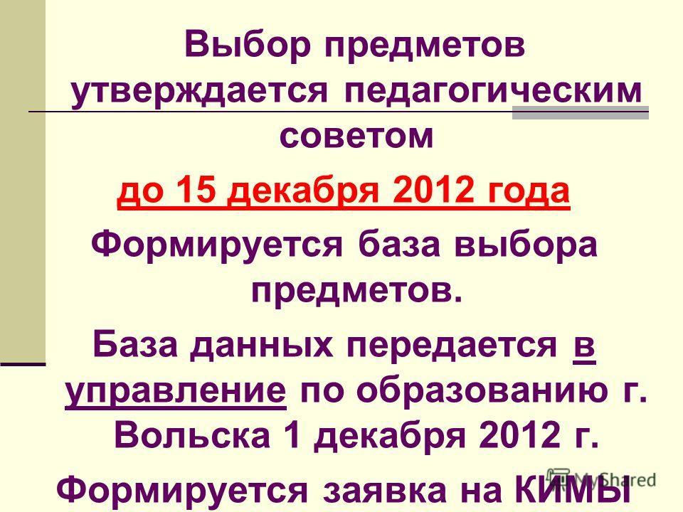 Выбор предметов утверждается педагогическим советом до 15 декабря 2012 года Формируется база выбора предметов. База данных передается в управление по образованию г. Вольска 1 декабря 2012 г. Формируется заявка на КИМЫ