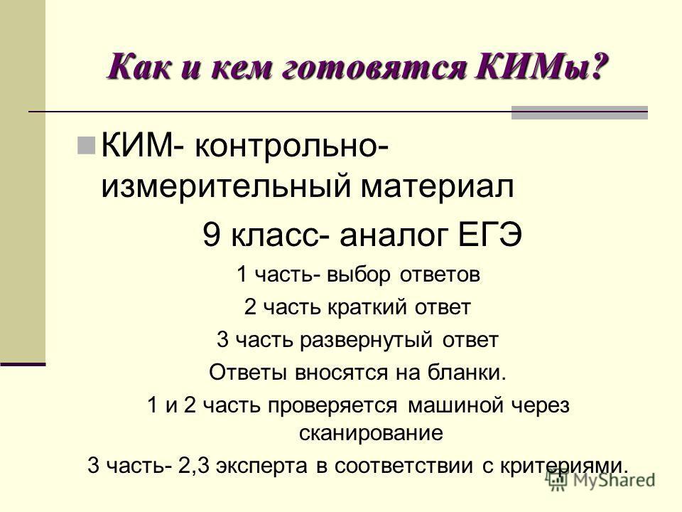 Как и кем готовятся КИМы? КИМ- контрольно- измерительный материал 9 класс- аналог ЕГЭ 1 часть- выбор ответов 2 часть краткий ответ 3 часть развернутый ответ Ответы вносятся на бланки. 1 и 2 часть проверяется машиной через сканирование 3 часть- 2,3 эк