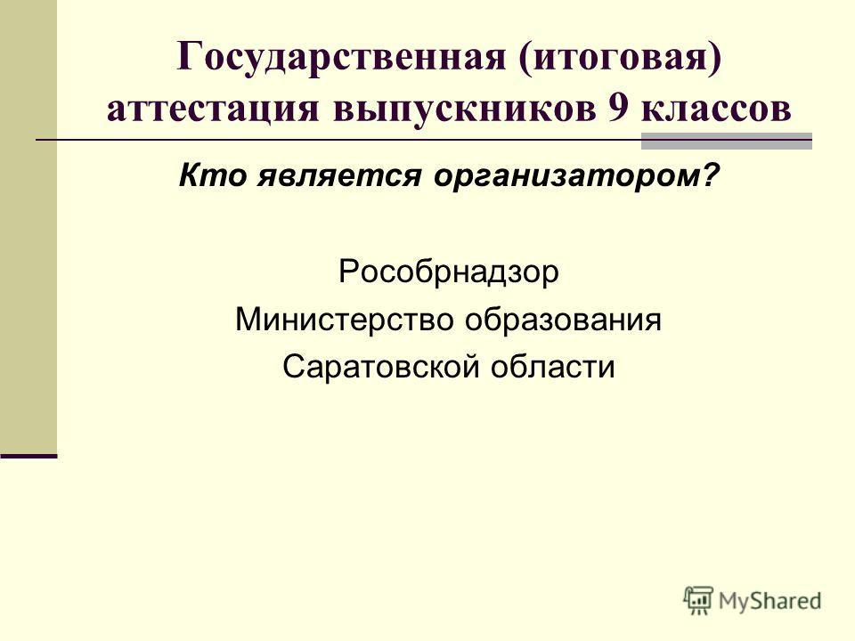 Государственная (итоговая) аттестация выпускников 9 классов Кто является организатором? Рособрнадзор Министерство образования Саратовской области