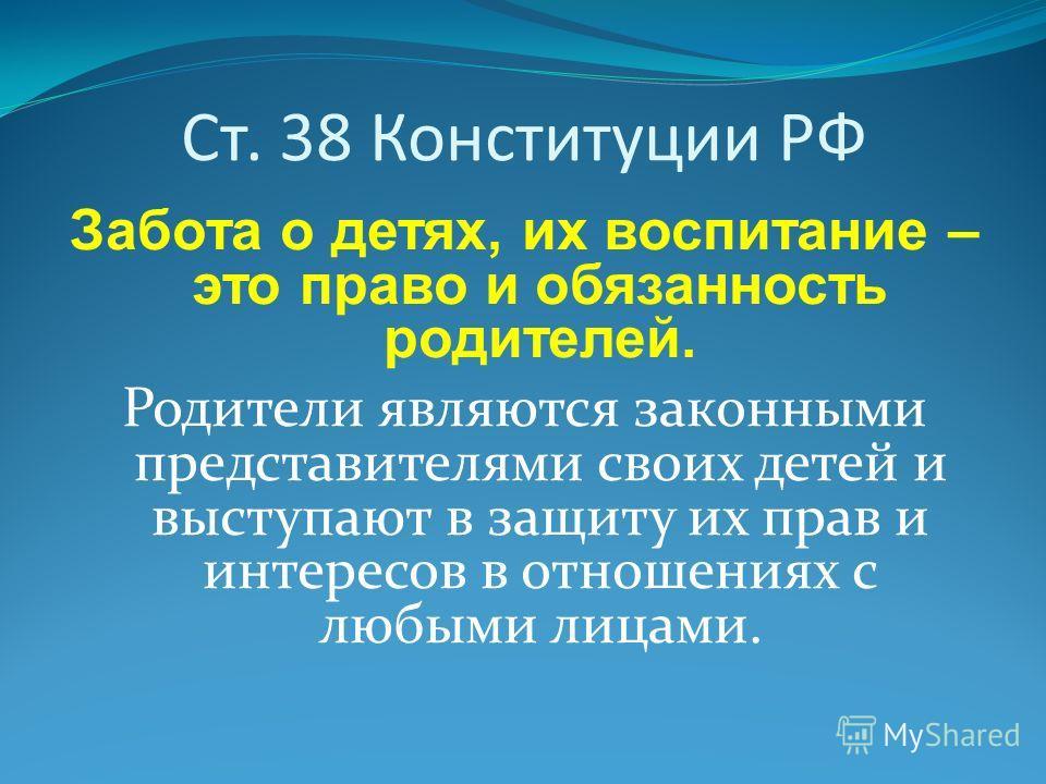 Ст. 38 Конституции РФ Забота о детях, их воспитание – это право и обязанность родителей. Родители являются законными представителями своих детей и выступают в защиту их прав и интересов в отношениях с любыми лицами.