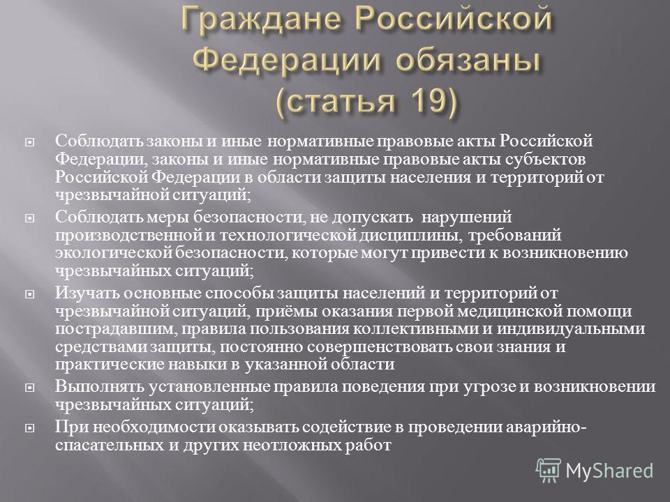 Соблюдать законы и иные нормативные правовые акты Российской Федерации, законы и иные нормативные правовые акты субъектов Российской Федерации в области защиты населения и территорий от чрезвычайной ситуаций ; Соблюдать меры безопасности, не допускат