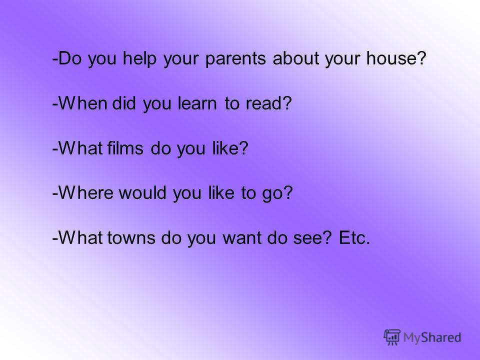 -Do you help your parents about your house? -When did you learn to read? -What films do you like? -Where would you like to go? -What towns do you want do see? Etc.