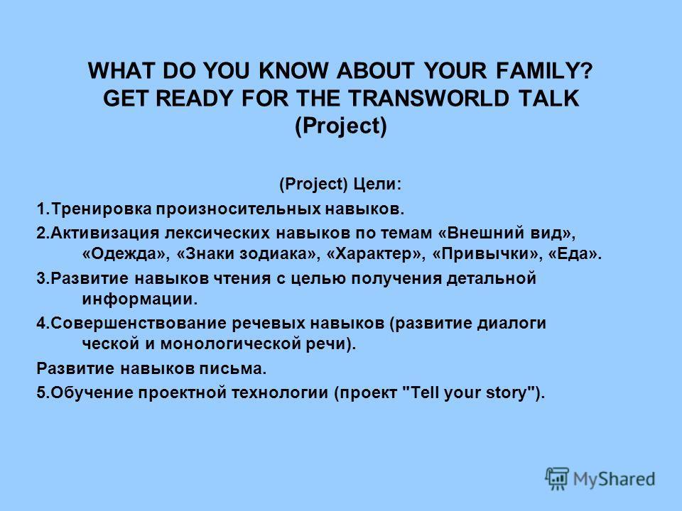 WHAT DO YOU KNOW ABOUT YOUR FAMILY? GET READY FOR THE TRANSWORLD TALK (Project) (Project) Цели: 1.Тренировка произносительных навыков. 2.Активизация лексических навыков по темам «Внешний вид», «Одежда», «Знаки зодиака», «Характер», «Привычки», «Еда».