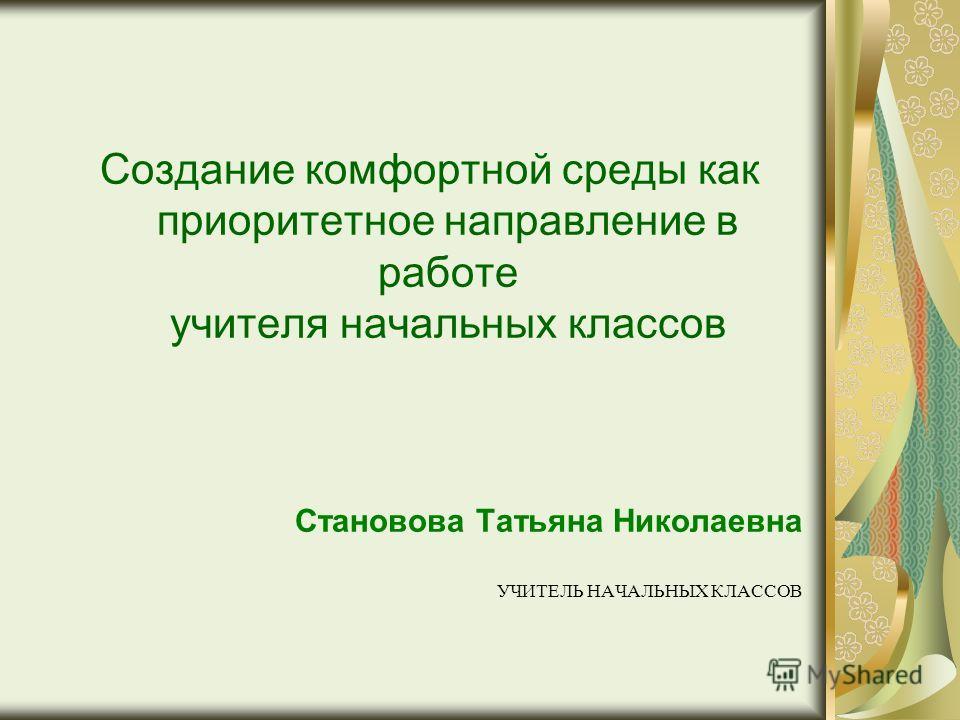 Создание комфортной среды как приоритетное направление в работе учителя начальных классов Становова Татьяна Николаевна УЧИТЕЛЬ НАЧАЛЬНЫХ КЛАССОВ