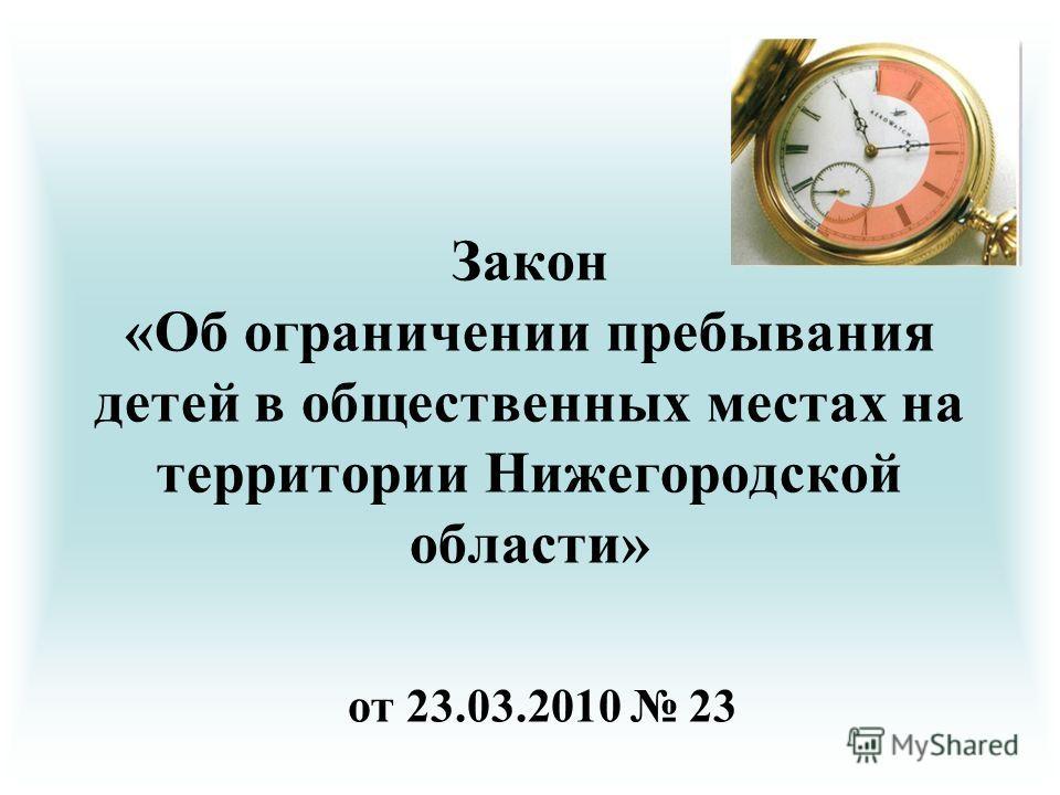 Закон «Об ограничении пребывания детей в общественных местах на территории Нижегородской области» от 23.03.2010 23