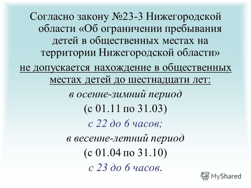 Согласно закону 23-3 Нижегородской области «Об ограничении пребывания детей в общественных местах на территории Нижегородской области» не допускается нахождение в общественных местах детей до шестнадцати лет: в осенне-зимний период (с 01.11 по 31.03)