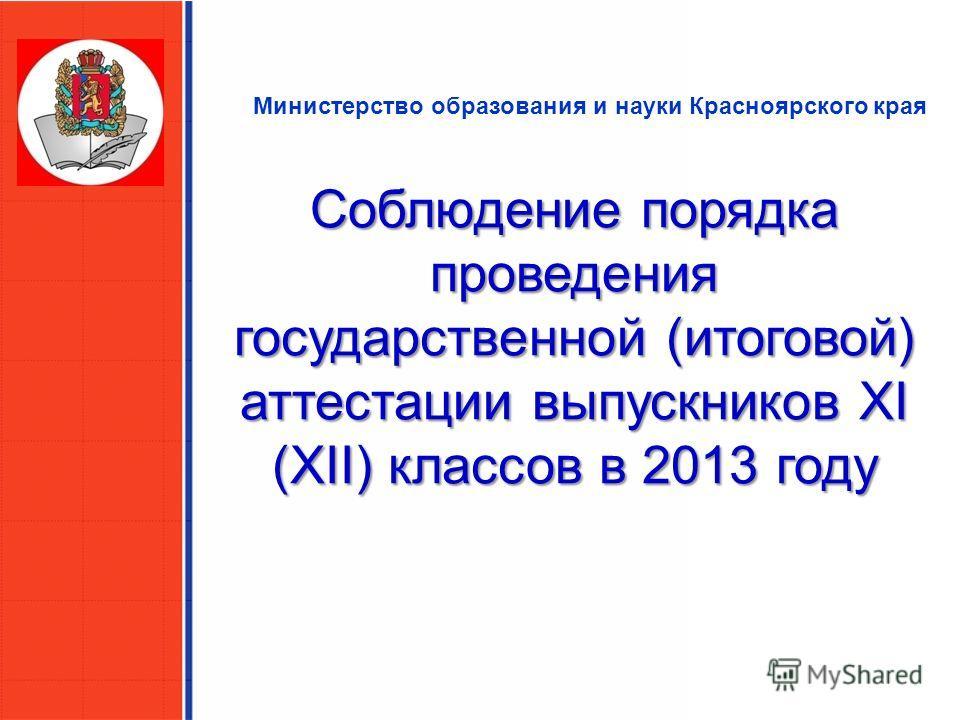 Министерство образования и науки Красноярского края Соблюдение порядка проведения государственной (итоговой) аттестации выпускников XI (XII) классов в 2013 году