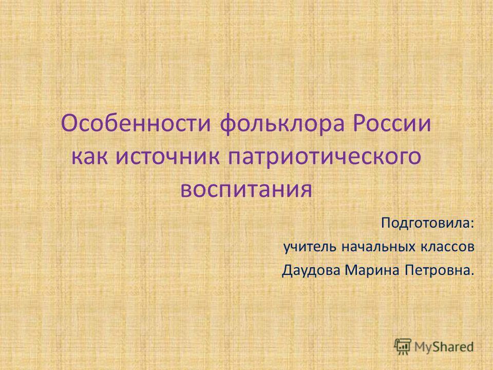 Особенности фольклора России как источник патриотического воспитания Подготовила: учитель начальных классов Даудова Марина Петровна.