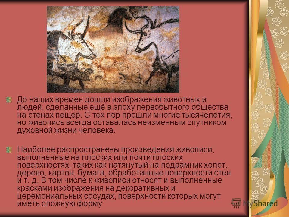 До наших времён дошли изображения животных и людей, сделанные ещё в эпоху первобытного общества на стенах пещер. С тех пор прошли многие тысячелетия, но живопись всегда оставалась неизменным спутником духовной жизни человека. Наиболее распространены