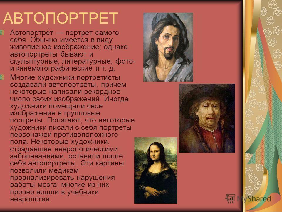 АВТОПОРТРЕТ Автопортре́т портрет самого себя. Обычно имеется в виду живописное изображение; однако автопортреты бывают и скульптурные, литературные, фото- и кинематографические и т. д. Многие художники-портретисты создавали автопортреты, причём некот