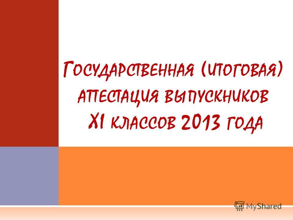 Г ОСУДАРСТВЕННАЯ ( ИТОГОВАЯ ) АТТЕСТАЦИЯ ВЫПУСКНИКОВ XI КЛАССОВ 2013 ГОДА