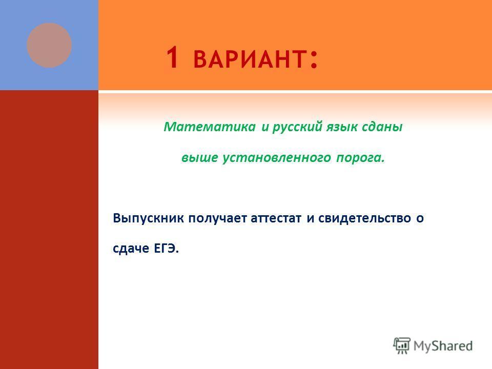 1 ВАРИАНТ : Математика и русский язык сданы выше установленного порога. Выпускник получает аттестат и свидетельство о сдаче ЕГЭ.