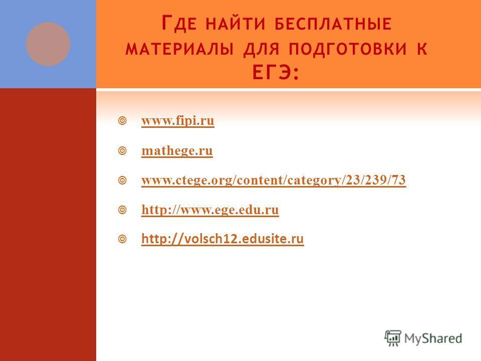 Г ДЕ НАЙТИ БЕСПЛАТНЫЕ МАТЕРИАЛЫ ДЛЯ ПОДГОТОВКИ К ЕГЭ: www.fipi.ru.fipi.ru mathege.ru www.ctege.org/content/category/23/239/73 http://www.ege.edu.ru http://volsch12.edusite.ru