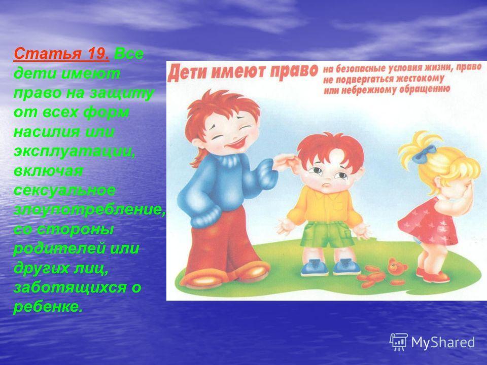 Статья 19. Все дети имеют право на защиту от всех форм насилия или эксплуатации, включая сексуальное злоупотребление, со стороны родителей или других лиц, заботящихся о ребенке.
