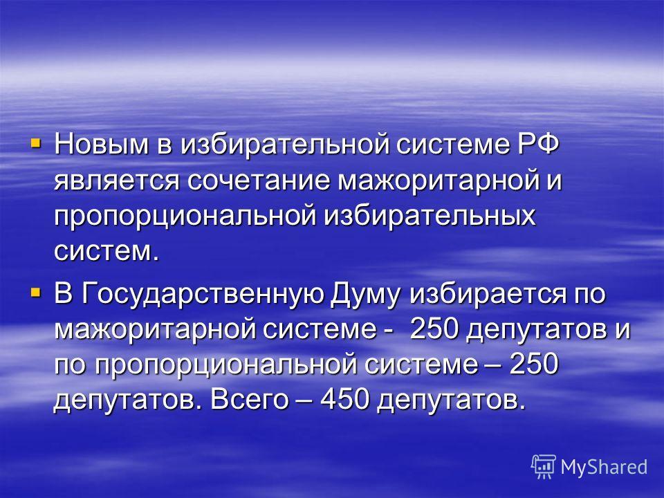 Новым в избирательной системе РФ является сочетание мажоритарной и пропорциональной избирательных систем. Новым в избирательной системе РФ является сочетание мажоритарной и пропорциональной избирательных систем. В Государственную Думу избирается по м