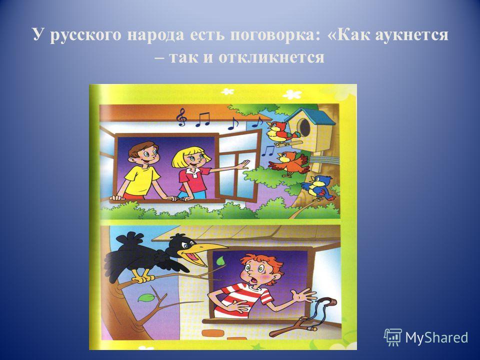 У русского народа есть поговорка: «Как аукнется – так и откликнется