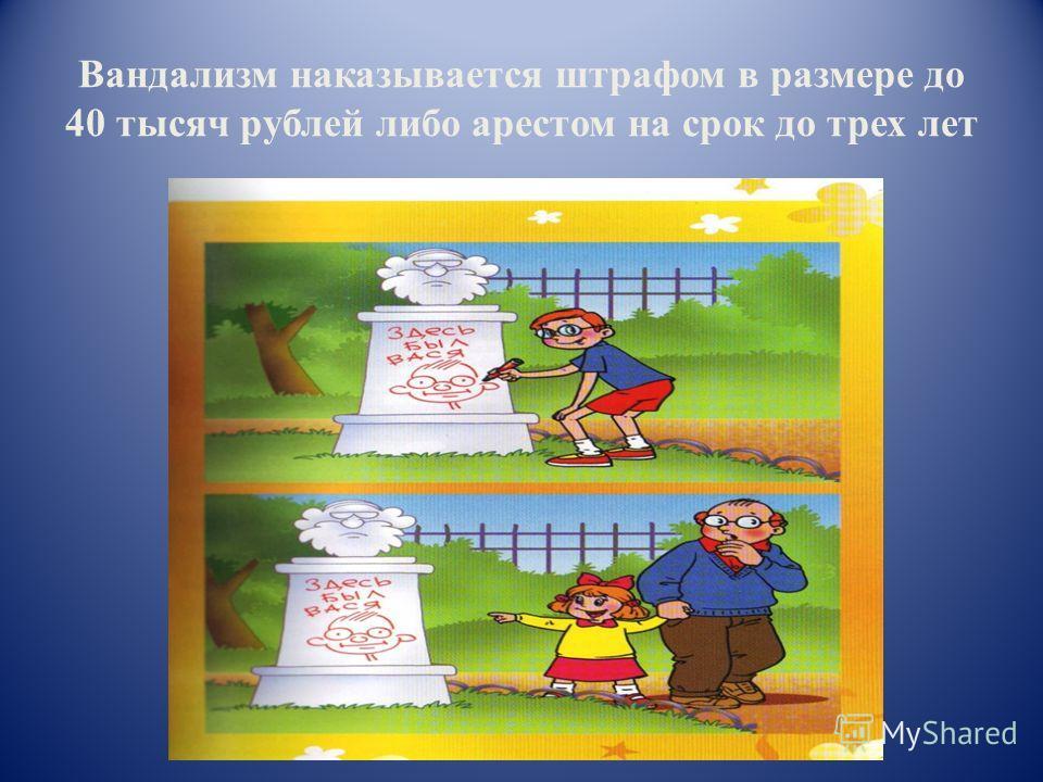 Вандализм наказывается штрафом в размере до 40 тысяч рублей либо арестом на срок до трех лет