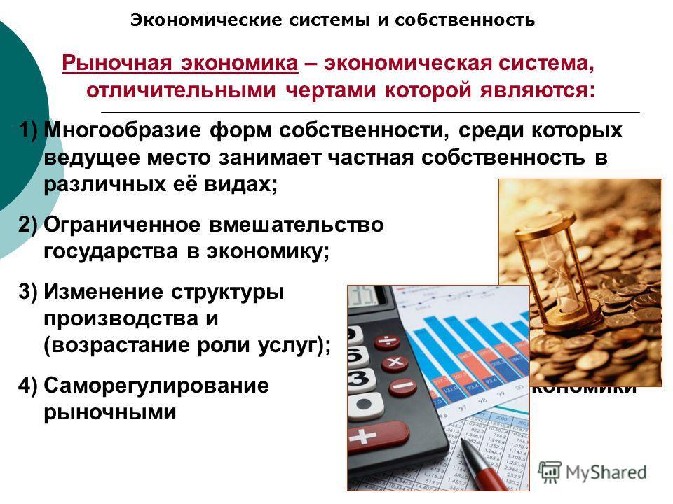 Экономические системы и собственность Рыночная экономика – экономическая система, отличительными чертами которой являются: 1)Многообразие форм собственности, среди которых ведущее место занимает частная собственность в различных её видах; 2)Ограничен