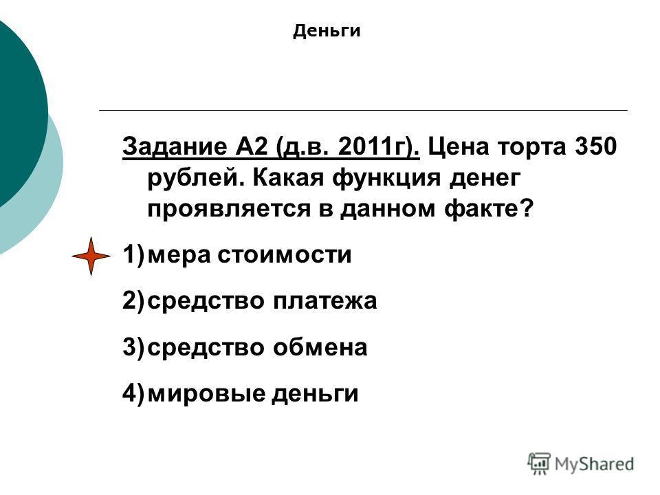 Задание А2 (д.в. 2011г). Цена торта 350 рублей. Какая функция денег проявляется в данном факте? 1)мера стоимости 2)средство платежа 3)средство обмена 4)мировые деньги Деньги