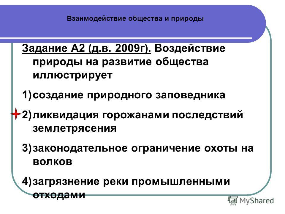 Взаимодействие общества и природы Задание А2 (д.в. 2009г). Воздействие природы на развитие общества иллюстрирует 1)создание природного заповедника 2)ликвидация горожанами последствий землетрясения 3)законодательное ограничение охоты на волков 4)загря