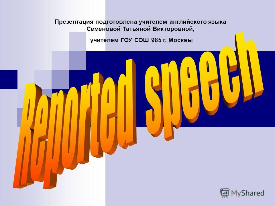 Презентация подготовлена учителем английского языка Семеновой Татьяной Викторовной, учителем ГОУ СОШ 985 г. Москвы