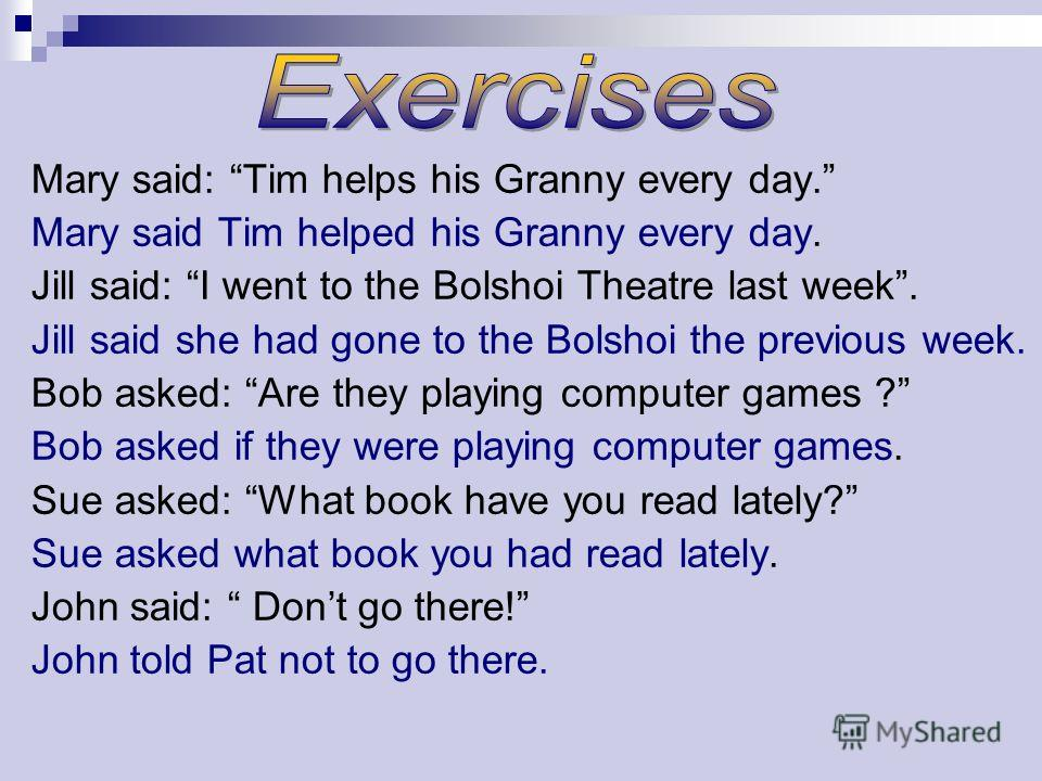 Mary said: Tim helps his Granny every day. Mary said Tim helped his Granny every day. Jill said: I went to the Bolshoi Theatre last week. Jill said she had gone to the Bolshoi the previous week. Bob asked: Are they playing computer games ? Bob asked