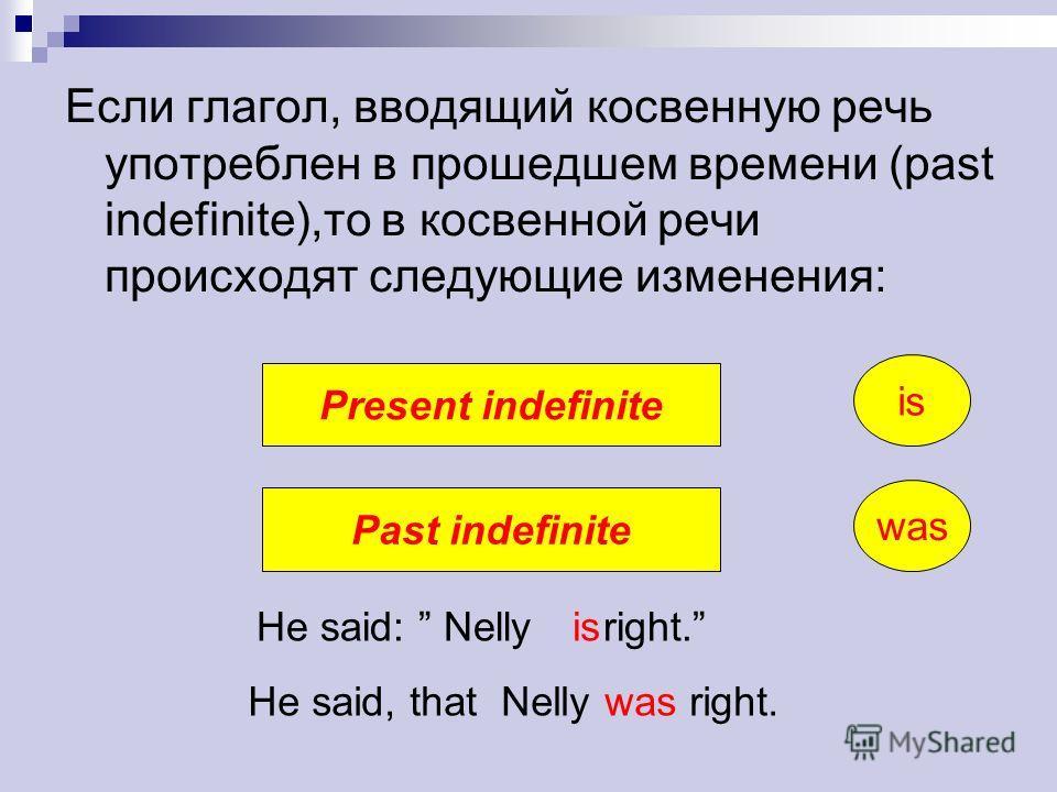 Eсли глагол, вводящий косвенную речь употреблен в прошедшем времени (past indefinite),то в косвенной речи происходят следующие изменения: Present indefinite Past indefinite He said: Nelly right. He said, that Nelly was right. is was is