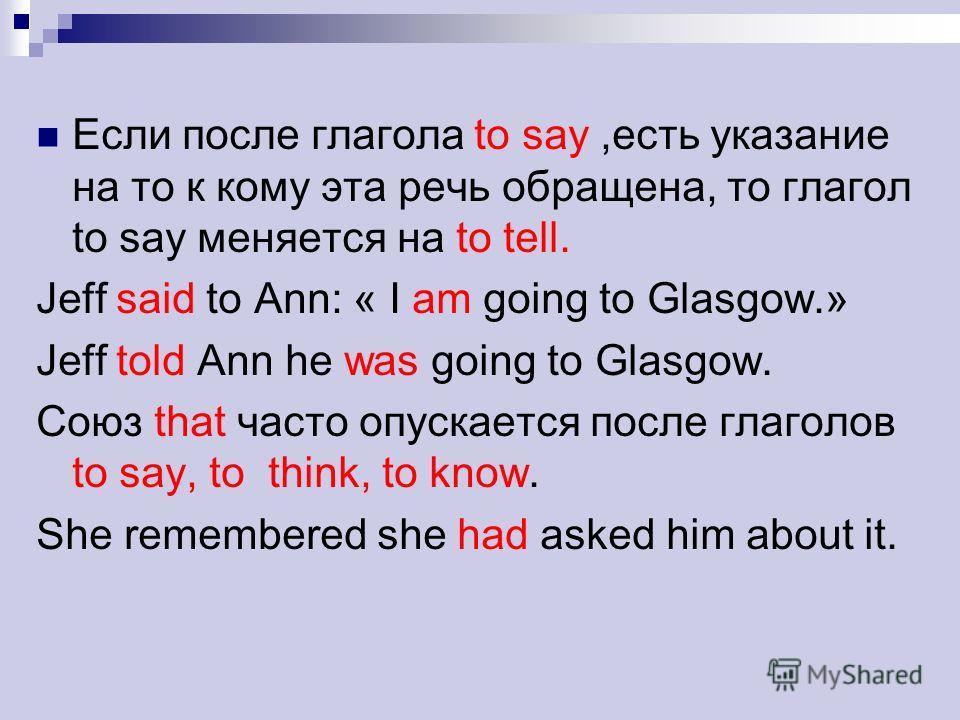 Если после глагола to say,есть указание на то к кому эта речь обращена, то глагол to say меняется на to tell. Jeff said to Ann: « I am going to Glasgow.» Jeff told Ann he was going to Glasgow. Союз that часто опускается после глаголов to say, to thin