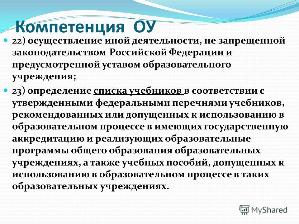 Компетенция ОУ 22) осуществление иной деятельности, не запрещенной законодательством Российской Федерации и предусмотренной уставом образовательного учреждения; 23) определение списка учебников в соответствии с утвержденными федеральными перечнями уч