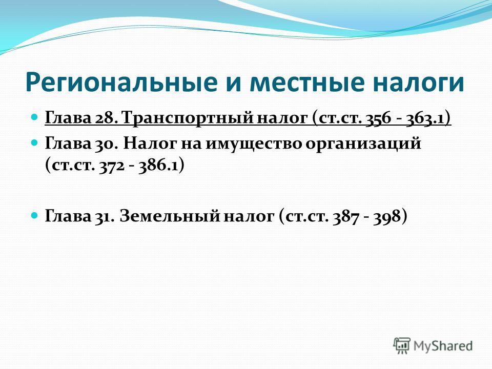 Региональные и местные налоги Глава 28. Транспортный налог (ст.ст. 356 - 363.1) Глава 30. Налог на имущество организаций (ст.ст. 372 - 386.1) Глава 31. Земельный налог (ст.ст. 387 - 398)