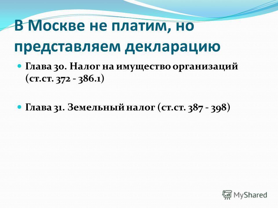 В Москве не платим, но представляем декларацию Глава 30. Налог на имущество организаций (ст.ст. 372 - 386.1) Глава 31. Земельный налог (ст.ст. 387 - 398)