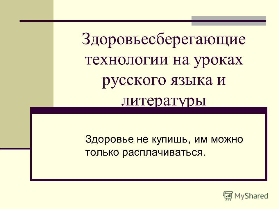 Здоровьесберегающие технологии на уроках русского языка и литературы Здоровье не купишь, им можно только расплачиваться.