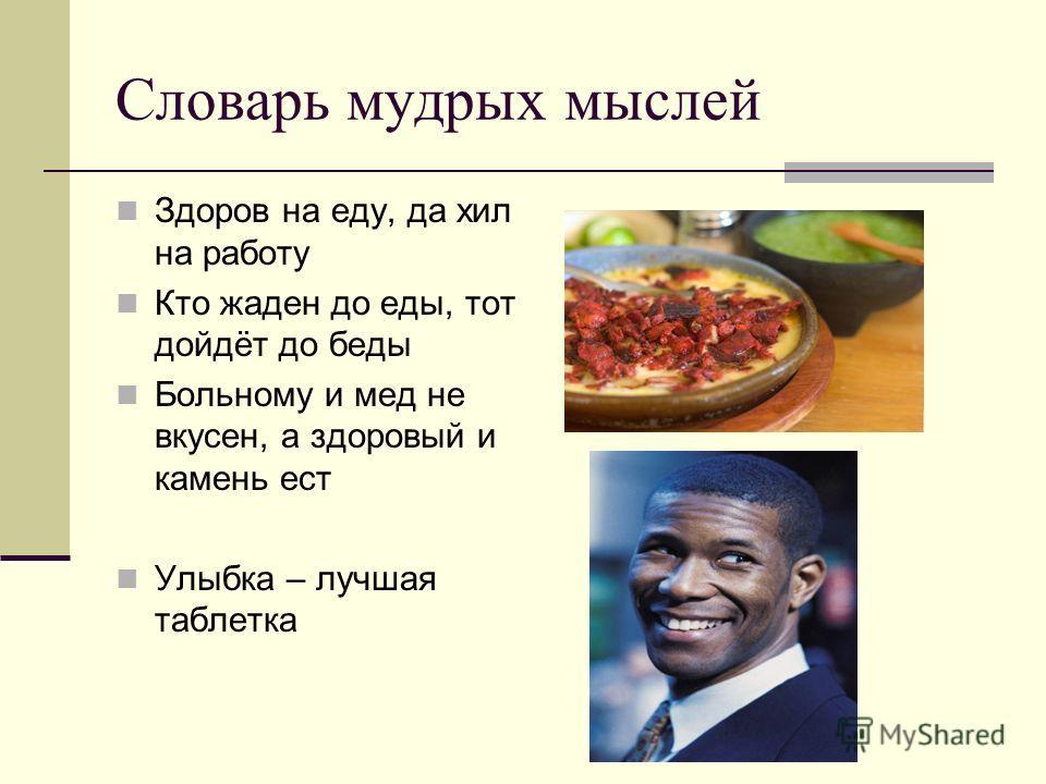 Словарь мудрых мыслей Здоров на еду, да хил на работу Кто жаден до еды, тот дойдёт до беды Больному и мед не вкусен, а здоровый и камень ест Улыбка – лучшая таблетка