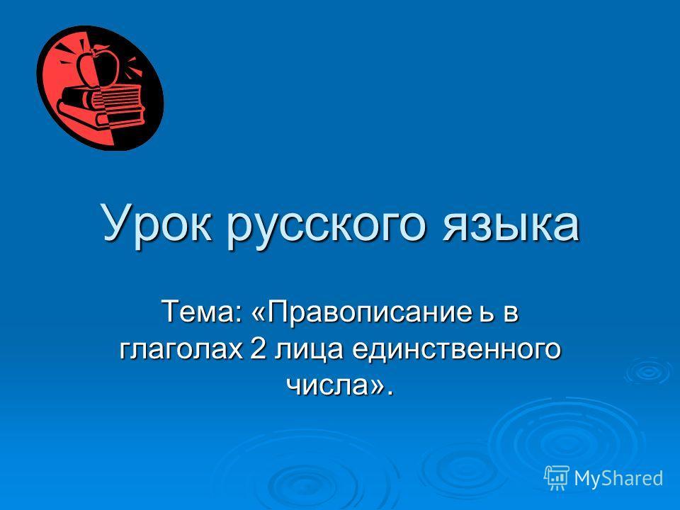 Урок русского языка Тема: «Правописание ь в глаголах 2 лица единственного числа».