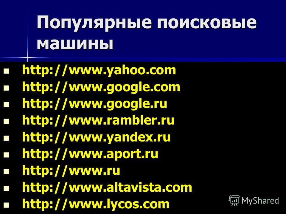Популярные поисковые машины http://www.yahoo.com http://www.google.com http://www.google.ru http://www.rambler.ru http://www.yandex.ru http://www.aport.ru http://www.ru http://www.altavista.com http://www.lycos.com