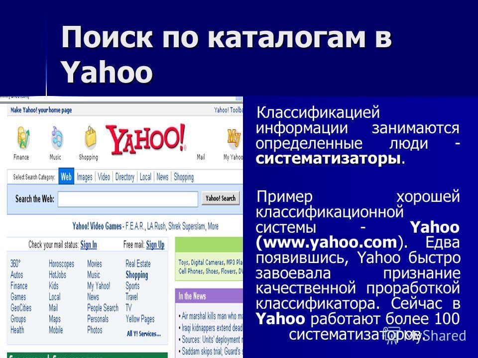 Поиск по каталогам в Yahoo систематизаторы Классификацией информации занимаются определенные люди - систематизаторы. Пример хорошей классификационной системы - Yahoo (www.yahoo.com). Едва появившись, Yahoo быстро завоевала признание качественной прор