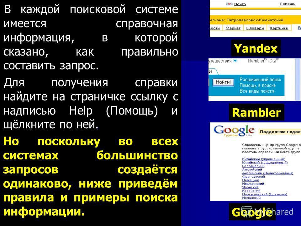 В каждой поисковой системе имеется справочная информация, в которой сказано, как правильно составить запрос.. Для получения справки найдите на страничке ссылку с надписью Help (Помощь) и щёлкните по ней. Rambler Но поскольку во всех системах большинс