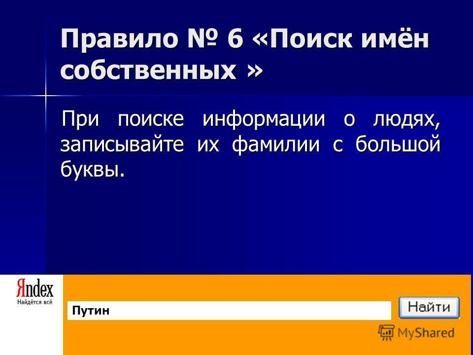 Правило 6 «Поиск имён собственных » При поиске информации о людях, записывайте их фамилии с большой буквы. Путин