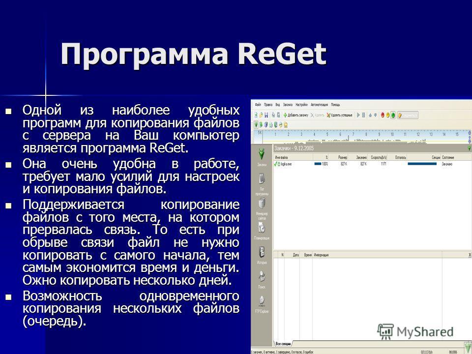 Программа ReGet Одной из наиболее удобных программ для копирования файлов с сервера на Ваш компьютер является программа ReGet. Одной из наиболее удобных программ для копирования файлов с сервера на Ваш компьютер является программа ReGet. Она очень уд