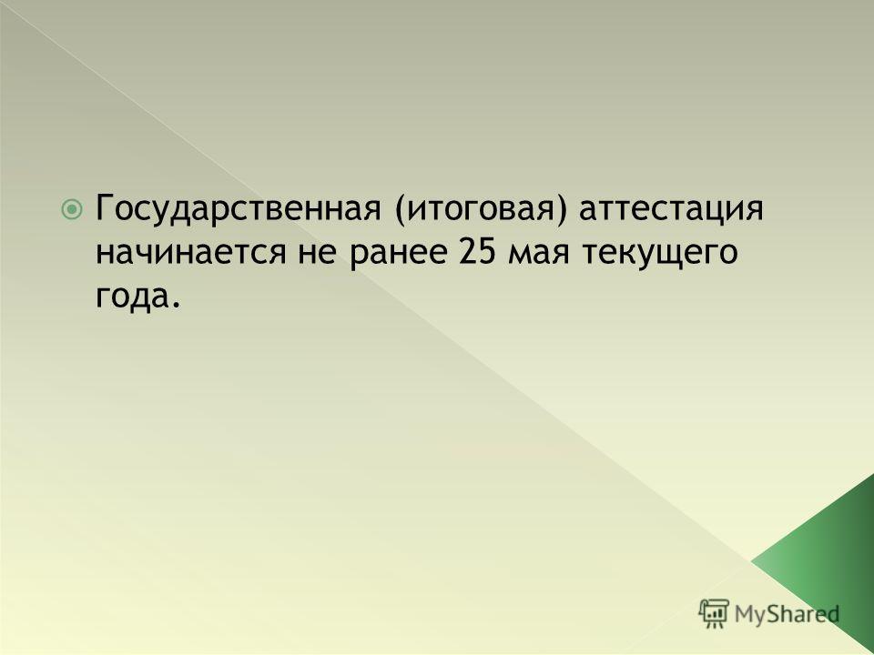 Государственная (итоговая) аттестация начинается не ранее 25 мая текущего года.