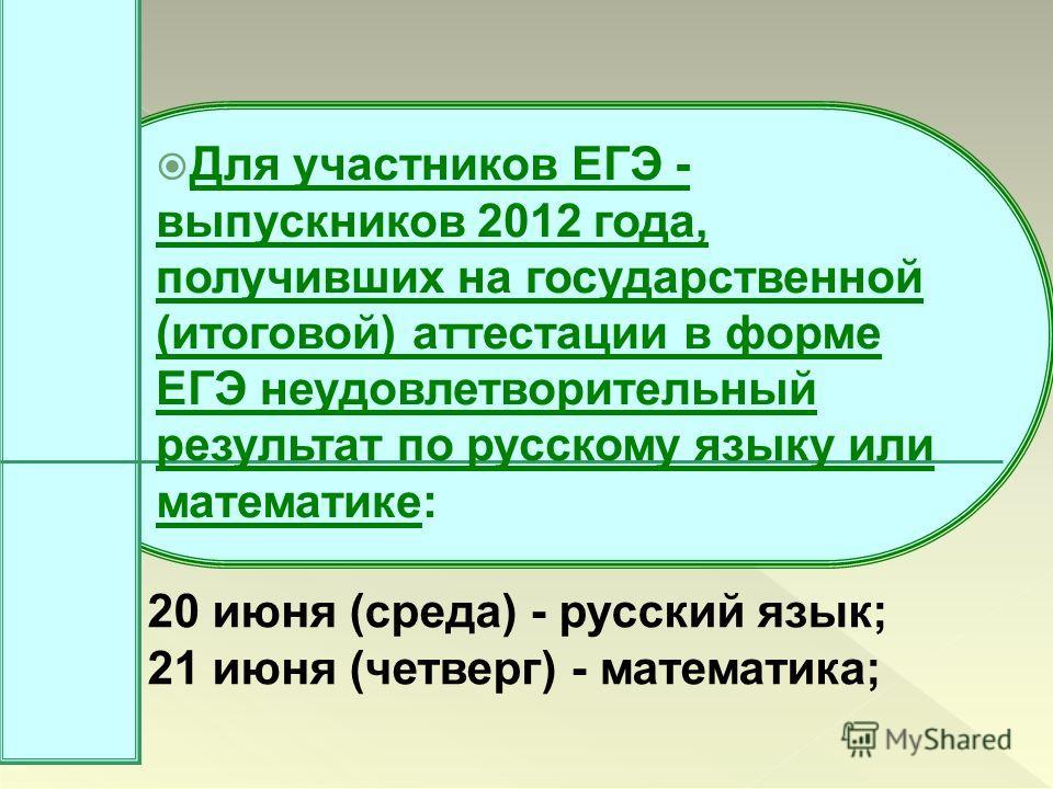 Для участников ЕГЭ - выпускников 2012 года, получивших на государственной (итоговой) аттестации в форме ЕГЭ неудовлетворительный результат по русскому языку или математике: 20 июня (среда) - русский язык; 21 июня (четверг) - математика;