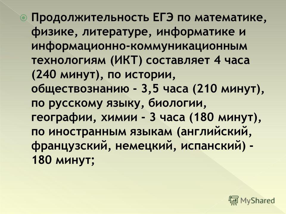 Продолжительность ЕГЭ по математике, физике, литературе, информатике и информационно-коммуникационным технологиям (ИКТ) составляет 4 часа (240 минут), по истории, обществознанию - 3,5 часа (210 минут), по русскому языку, биологии, географии, химии -
