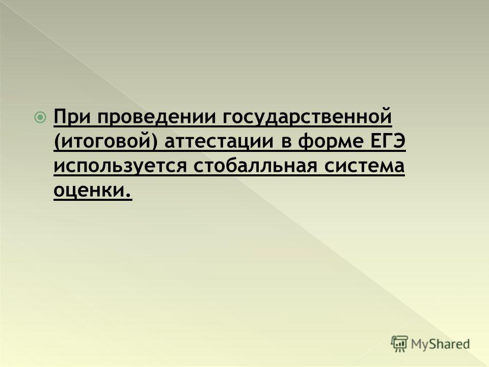 При проведении государственной (итоговой) аттестации в форме ЕГЭ используется стобалльная система оценки.