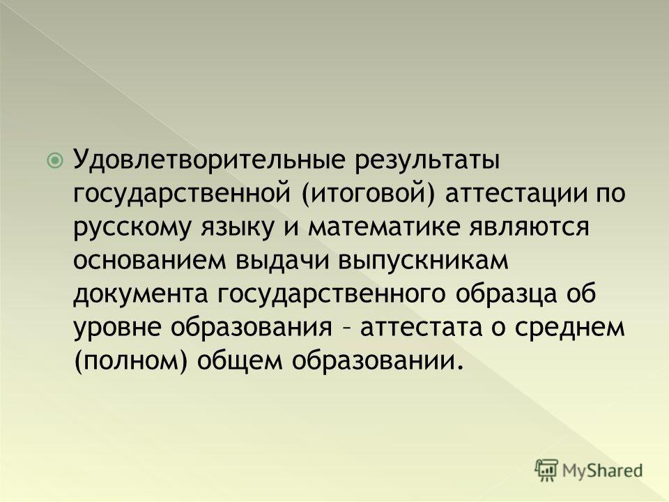 Удовлетворительные результаты государственной (итоговой) аттестации по русскому языку и математике являются основанием выдачи выпускникам документа государственного образца об уровне образования – аттестата о среднем (полном) общем образовании.